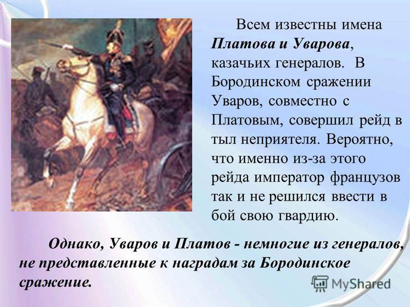 Однако, Уваров и Платов - немногие из генералов, не представленные к наградам за Бородинское сражение. Всем известны имена Платова и Уварова, казачьих генералов. В Бородинском сражении Уваров, совместно с Платовым, совершил рейд в тыл неприятеля. Вер