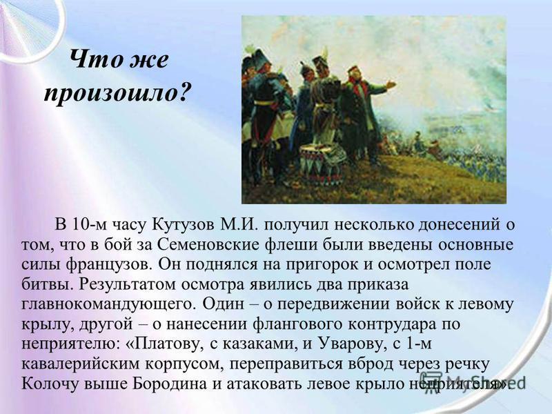 Что же произошло? В 10-м часу Кутузов М.И. получил несколько донесений о том, что в бой за Семеновские флеши были введены основные силы французов. Он поднялся на пригорок и осмотрел поле битвы. Результатом осмотра явились два приказа главнокомандующе