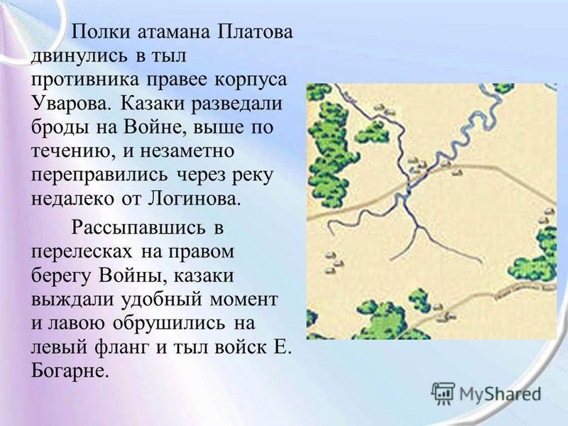 Полки атамана Платова двинулись в тыл противника правее корпуса Уварова. Казаки разведали броды на Войне, выше по течению, и незаметно переправились через реку недалеко от Логинова. Рассыпавшись в перелесках на правом берегу Войны, казаки выждали удо