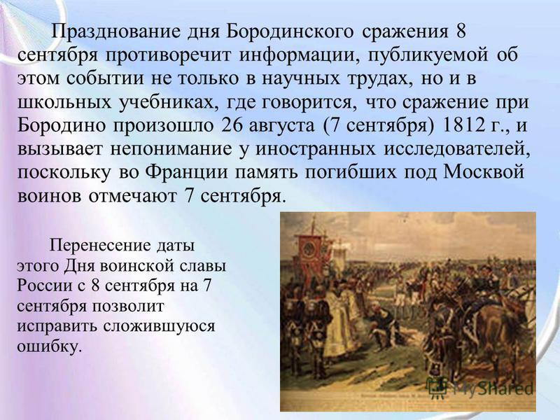 Празднование дня Бородинского сражения 8 сентября противоречит информации, публикуемой об этом событии не только в научных трудах, но и в школьных учебниках, где говорится, что сражение при Бородино произошло 26 августа (7 сентября) 1812 г., и вызыва