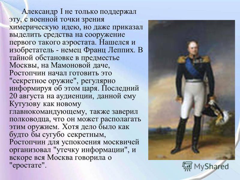 Александр I не только поддержал эту, с военной точки зрения химерическую идею, но даже приказал выделить средства на сооружение первого такого аэростата. Нашелся и изобретатель - немец Франц Леппих. В тайной обстановке в предместье Москвы, на Мамонов