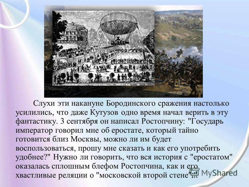 Слухи эти накануне Бородинского сражения настолько усилились, что даже Кутузов одно время начал верить в эту фантастику. 3 сентября он написал Ростопчину: