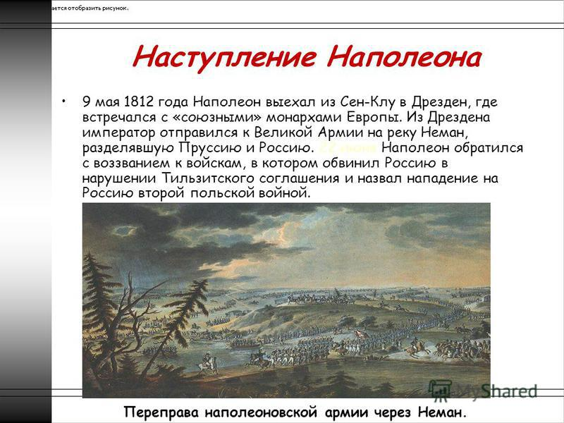 Наступление Наполеона 9 мая 1812 года Наполеон выехал из Сен-Клу в Дрезден, где встречался с «союзными» монархами Европы. Из Дрездена император отправился к Великой Армии на реку Неман, разделявшую Пруссию и Россию. 22 июня Наполеон обратился с воззв