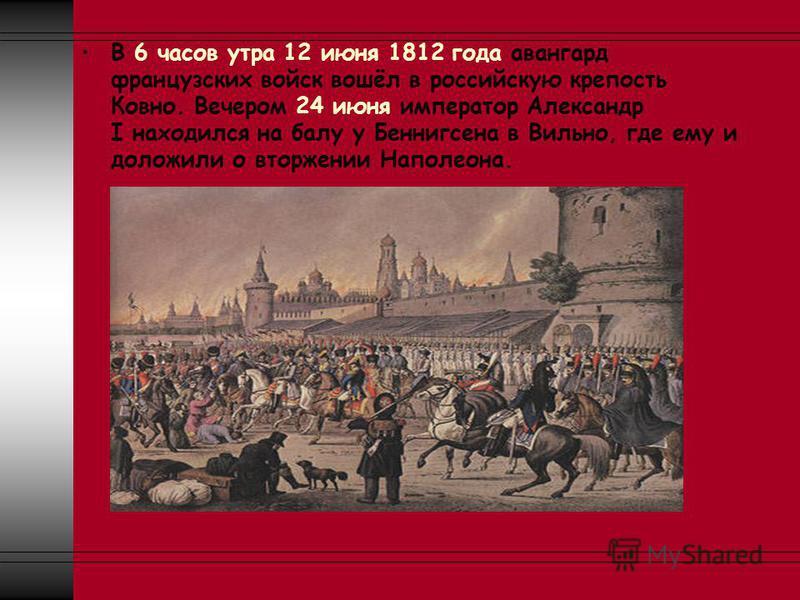 В 6 часов утра 12 июня 1812 года авангард французских войск вошёл в российскую крепость Ковно. Вечером 24 июня император Александр I находился на балу у Беннигсена в Вильно, где ему и доложили о вторжении Наполеона.
