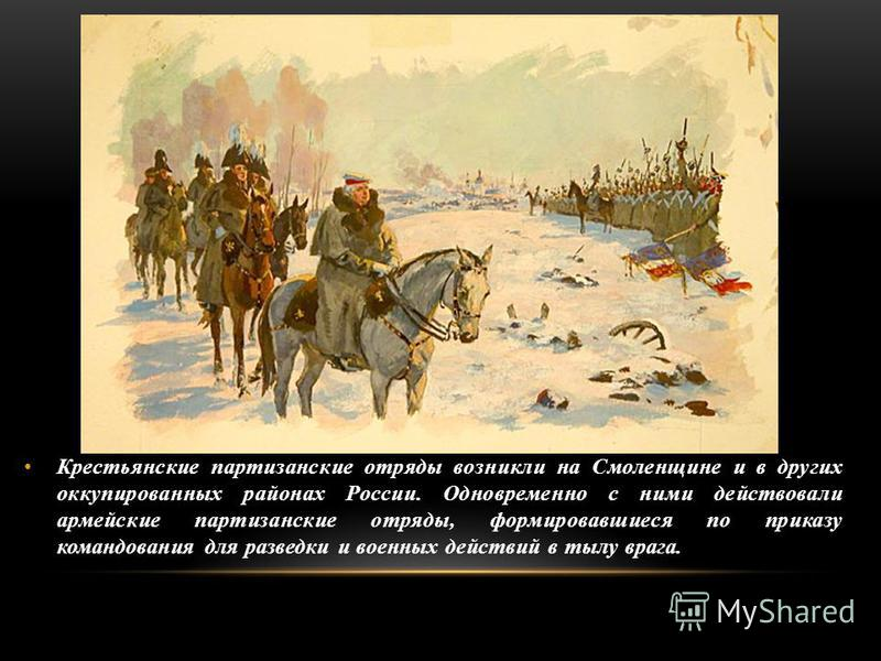 Крестьянские партизанские отряды возникли на Смоленщине и в других оккупированных районах России. Одновременно с ними действовали армейские партизанские отряды, формировавшиеся по приказу командования для разведки и военных действий в тылу врага.