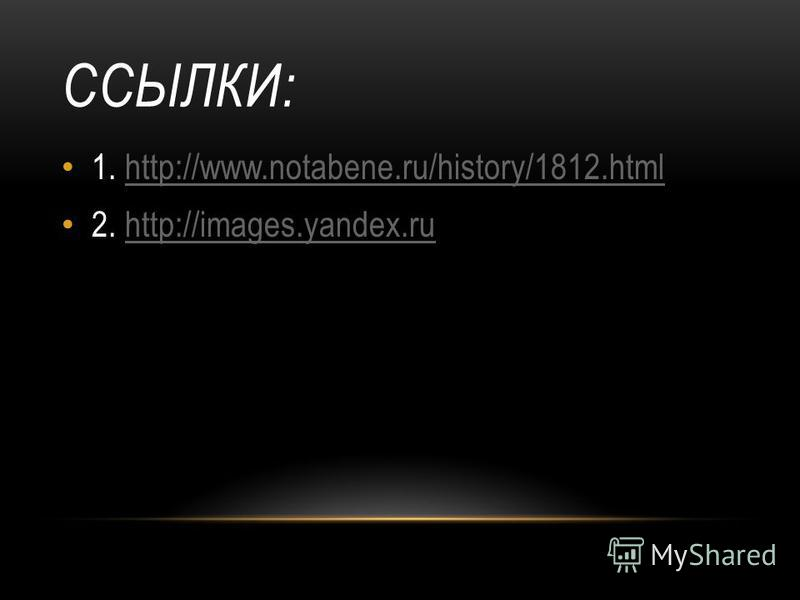 ССЫЛКИ: 1. http://www.notabene.ru/history/1812.htmlhttp://www.notabene.ru/history/1812. html 2. http://images.yandex.ruhttp://images.yandex.ru