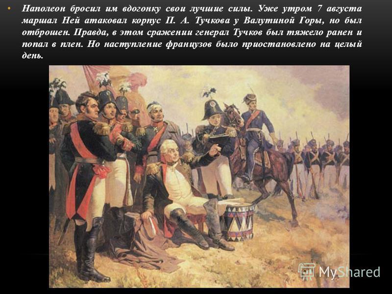 Наполеон бросил им вдогонку свои лучшие силы. Уже утром 7 августа маршал Ней атаковал корпус П. А. Тучкова у Валутиной Горы, но был отброшен. Правда, в этом сражении генерал Тучков был тяжело ранен и попал в плен. Но наступление французов было приост