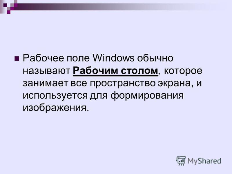 Рабочее поле Windows обычно называют Рабочим столом, которое занимает все пространство экрана, и используется для формирования изображения.
