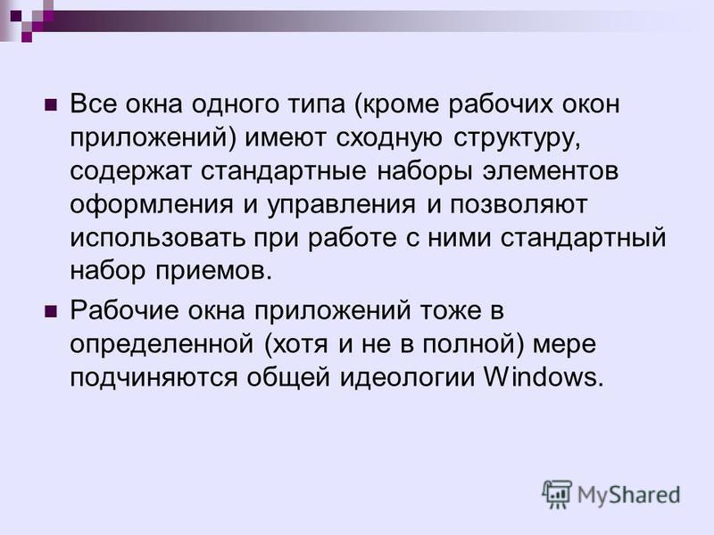Все окна одного типа (кроме рабочих окон приложений) имеют сходную структуру, содержат стандартные наборы элементов оформления и управления и позволяют использовать при работе с ними стандартный набор приемов. Рабочие окна приложений тоже в определен