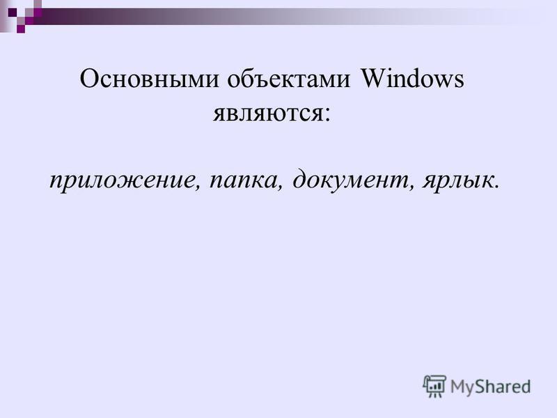 Основными объектами Windows являются: приложение, папка, документ, ярлык.