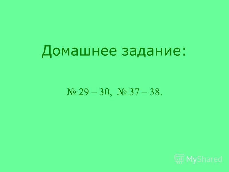 Домашнее задание: 29 – 30, 37 – 38.