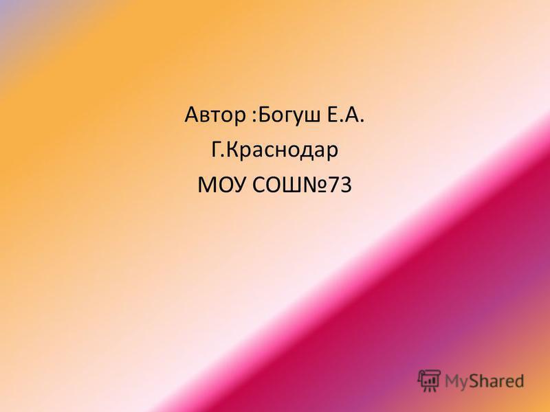 Автор :Богуш Е.А. Г.Краснодар МОУ СОШ73