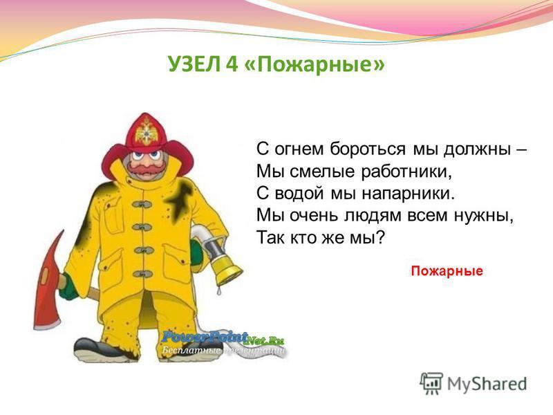 УЗЕЛ 4 «Пожарные» С огнем бороться мы должны – Мы смелые работники, С водой мы напарники. Мы очень людям всем нужны, Так кто же мы? Пожарные