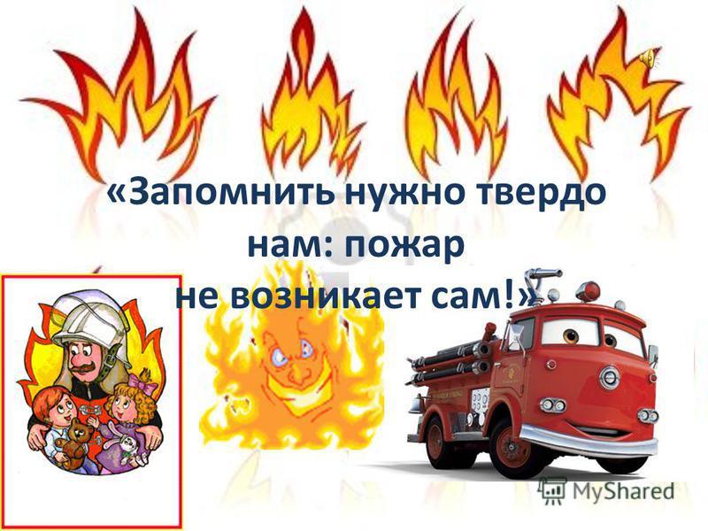 «Запомнить нужно твердо нам: пожар не возникает сам!»