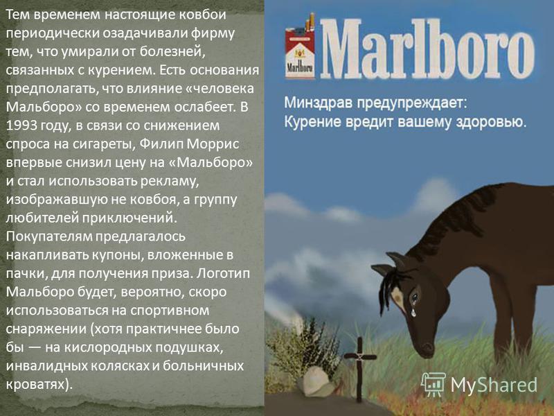 Тем временем настоящие ковбои периодически озадачивали фирму тем, что умирали от болезней, связанных с курением. Есть основания предполагать, что влияние «человека Мальборо» со временем ослабеет. В 1993 году, в связи со снижением спроса на сигареты,