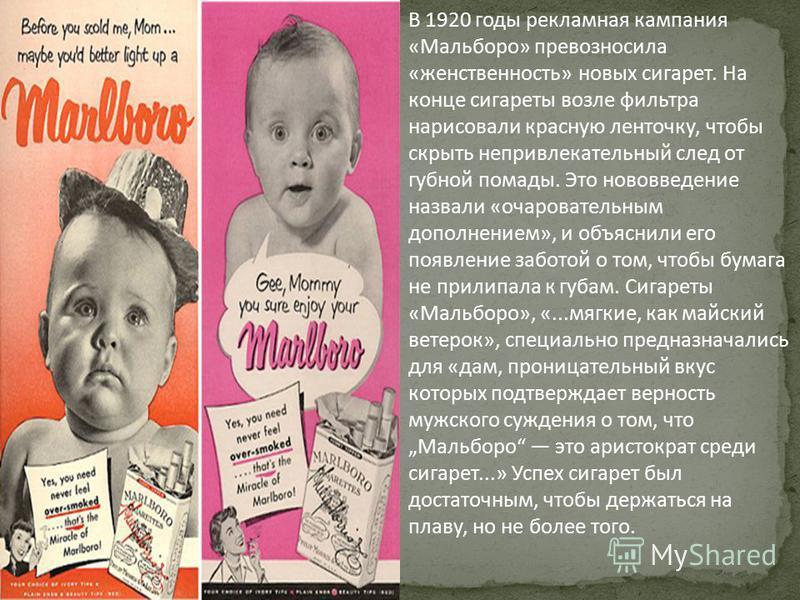 В 1920 годы рекламная кампания «Мальборо» превозносила «женственность» новых сигарет. На конце сигареты возле фильтра нарисовали красную ленточку, чтобы скрыть непривлекательный след от губной помады. Это нововведение назвали «очаровательным дополнен