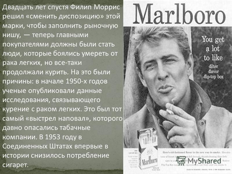 Двадцать лет спустя Филип Моррис решил «сменить диспозицию» этой марки, чтобы заполнить рыночную нишу, теперь главными покупателями должны были стать люди, которые боялись умереть от рака легких, но все-таки продолжали курить. На это были причины: в