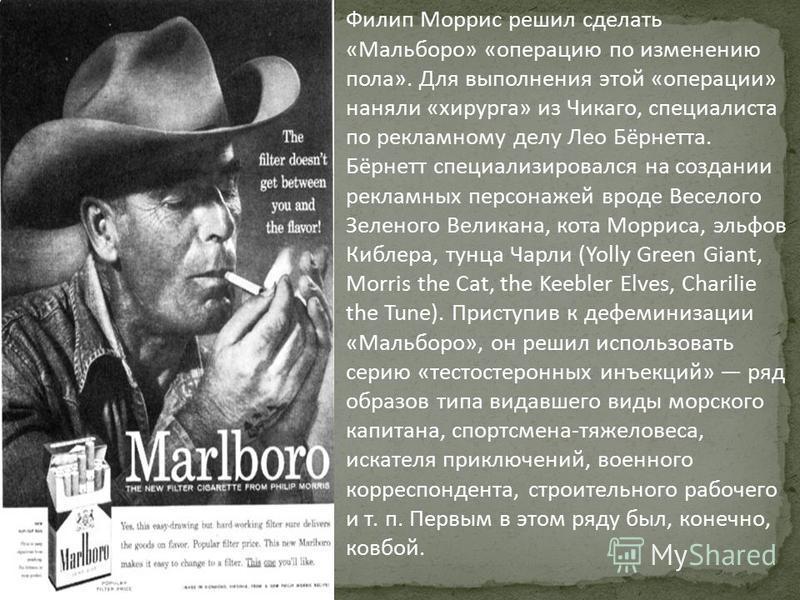 Филип Моррис решил сделать «Мальборо» «операцию по изменению пола». Для выполнения этой «операции» наняли «хирурга» из Чикаго, специалиста по рекламному делу Лео Бёрнетта. Бёрнетт специализировался на создании рекламных персонажей вроде Веселого Зеле