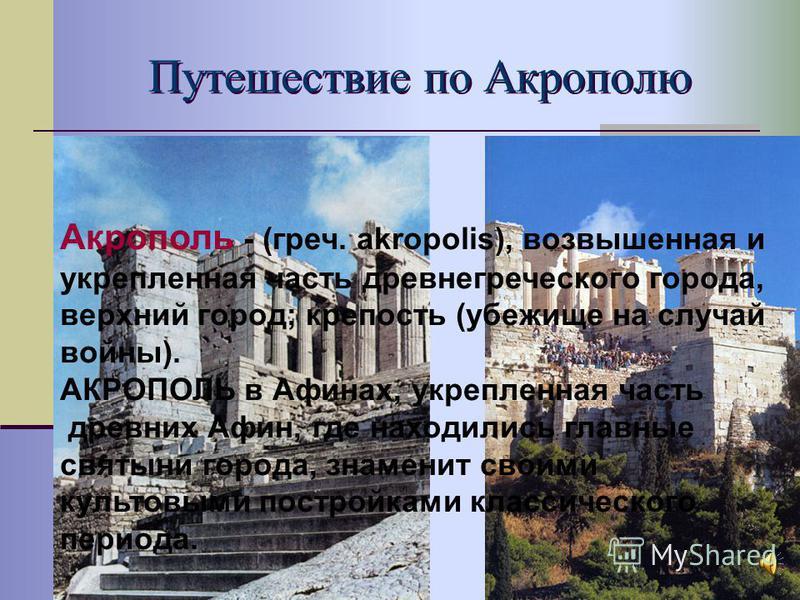 Путешествие по Акрополю Акрополь - (греч. akropolis), возвышенная и укрепленная часть древнегреческого города, верхний город; крепость (убежище на случай войны). АКРОПОЛЬ в Афинах, укрепленная часть древних Афин, где находились главные святыни города