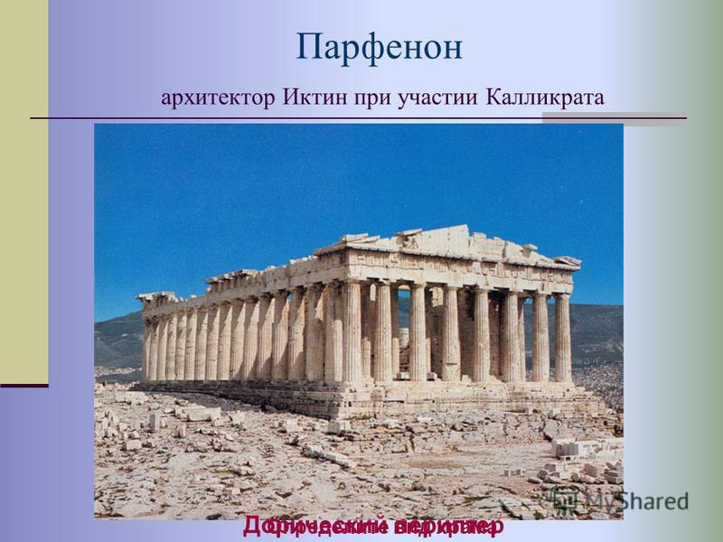 Парфенон архитектор Иктин при участии Калликрата Определите вид храма Дорический периптер