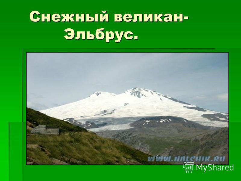 Снежный великан- Эльбрус. Снежный великан- Эльбрус.