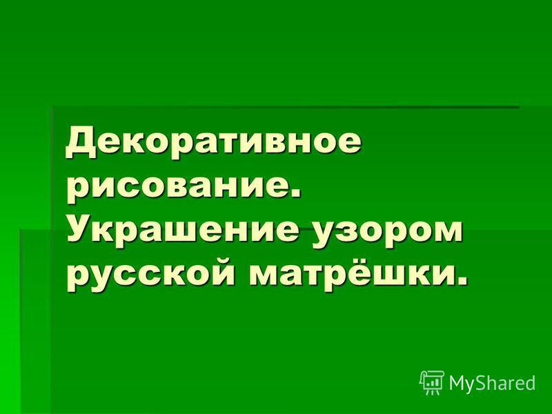 Декоративное рисование. Украшение узором русской матрёшки.