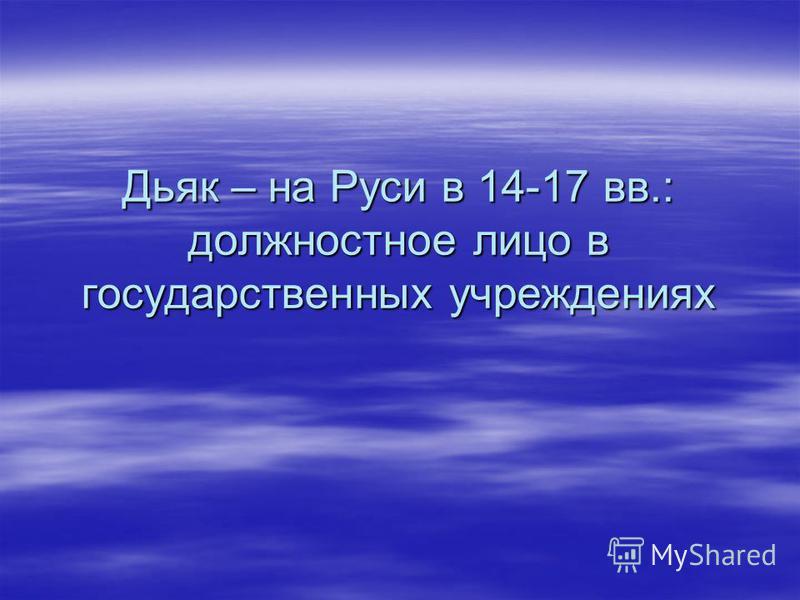 Дьяк – на Руси в 14-17 вв.: должностное лицо в государственных учреждениях