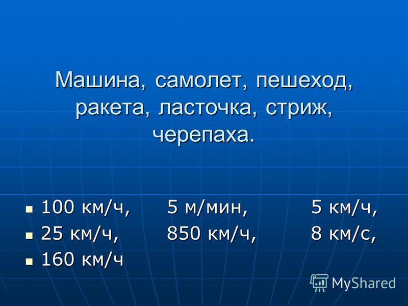 Машина, самолет, пешеход, ракета, ласточка, стриж, черепаха. 100 км/ч, 5 м/мин, 5 км/ч, 100 км/ч, 5 м/мин, 5 км/ч, 25 км/ч, 850 км/ч, 8 км/с, 25 км/ч, 850 км/ч, 8 км/с, 160 км/ч 160 км/ч
