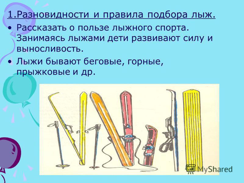 1. Разновидности и правила подбора лыж. Рассказать о пользе лыжного спорта. Занимаясь лыжами дети развивают силу и выносливость. Лыжи бывают беговые, горные, прыжковые и др.