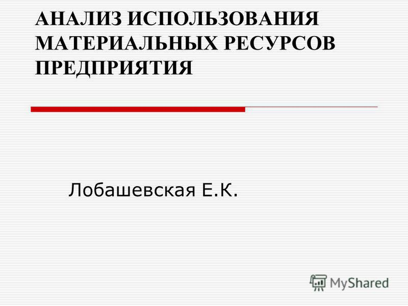 АНАЛИЗ ИСПОЛЬЗОВАНИЯ МАТЕРИАЛЬНЫХ РЕСУРСОВ ПРЕДПРИЯТИЯ Лобашевская Е.К.
