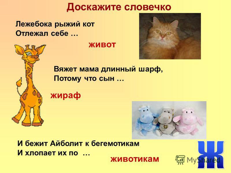 Доскажите словечко Лежебока рыжий кот Отлежал себе … живот Вяжет мама длинный шарф, Потому что сын … И бежит Айболит к бегемотикам И хлопает их по … жираф животикам