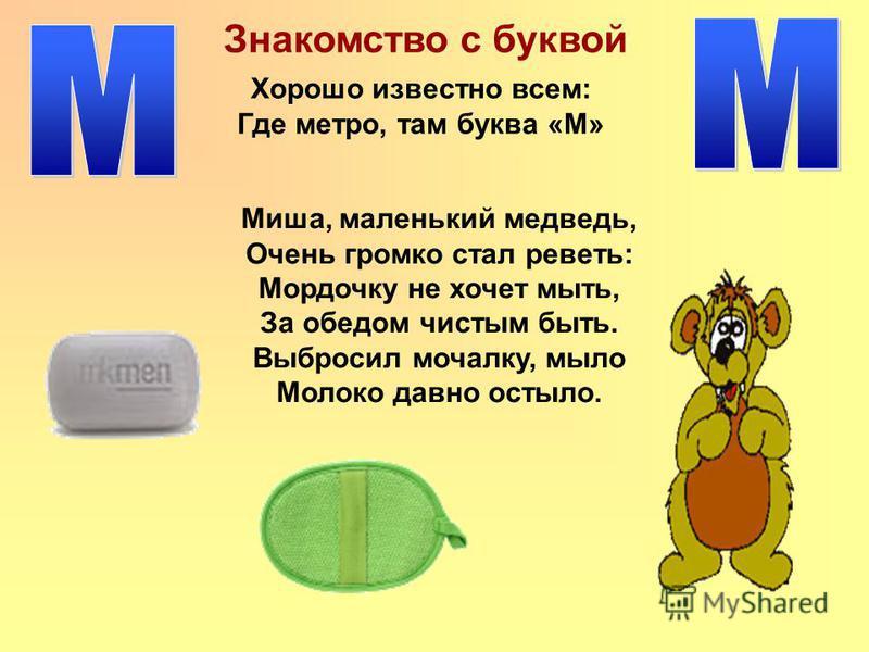 Знакомство с буквой Миша, маленький медведь, Очень громко стал реветь: Мордочку не хочет мыть, За обедом чистым быть. Выбросил мочалку, мыло Молоко давно остыло. Хорошо известно всем: Где метро, там буква «М»