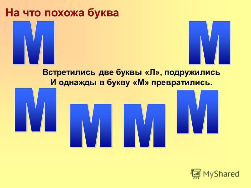 На что похожа буква Встретились две буквы «Л», подружились И однажды в букву «М» превратились.