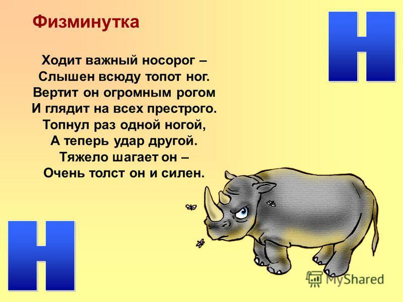 Физминутка Ходит важный носорог – Слышен всюду топот ног. Вертит он огромным рогом И глядит на всех пестрого. Топнул раз одной ногой, А теперь удар другой. Тяжело шагает он – Очень толст он и силен.