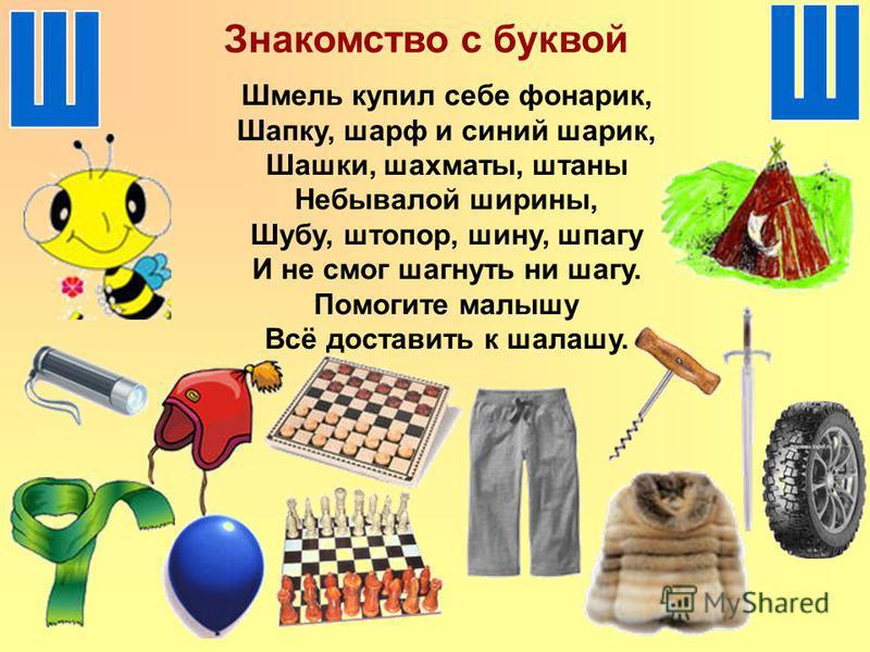 Знакомство с буквой Шмель купил себе фонарик, Шапку, шарф и синий шарик, Шашки, шахматы, штаны Небывалой ширины, Шубу, штопор, шину, шпагу И не смог шагнуть ни шагу. Помогите малышу Всё доставить к шалашу.