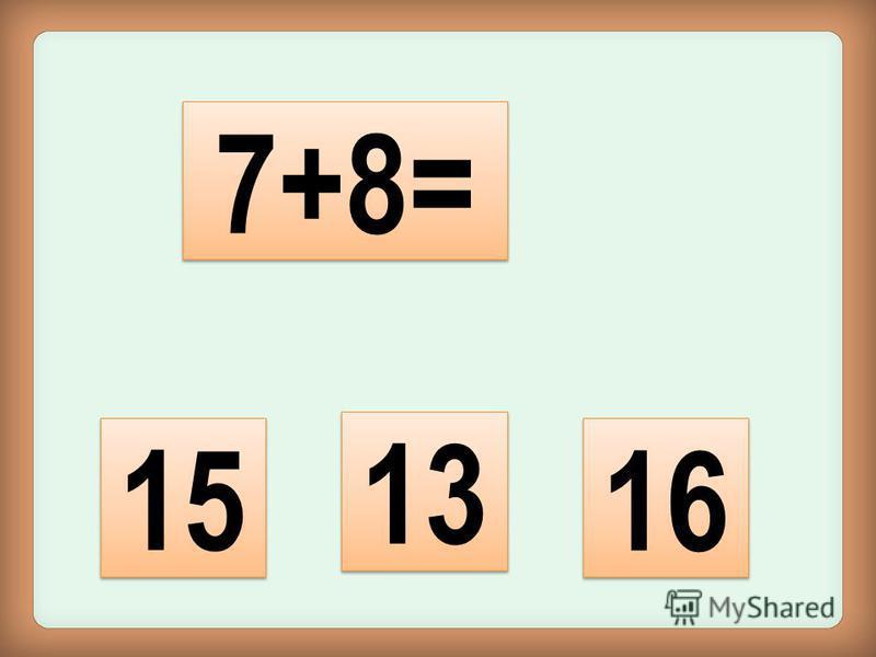 15 13 7+8= 16