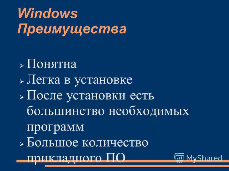 Windows Преимущества Понятна Легка в установке После установки есть большинство необходимых программ Большое количество прикладного ПО