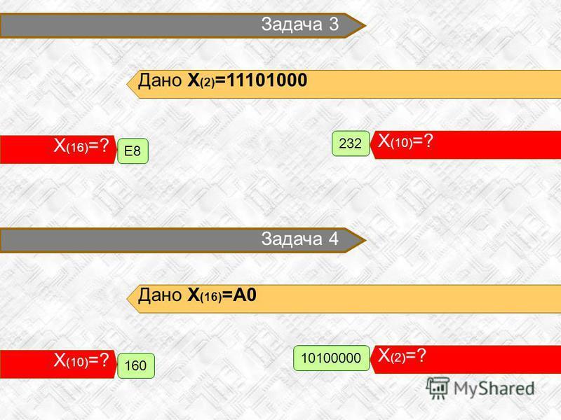 Задача 3 Дано X (2) =11101000 X (10) =? 232 X (16) =? E8 Задача 4 Дано X (16) =A0 X (2) =? 10100000 X (10) =? 160