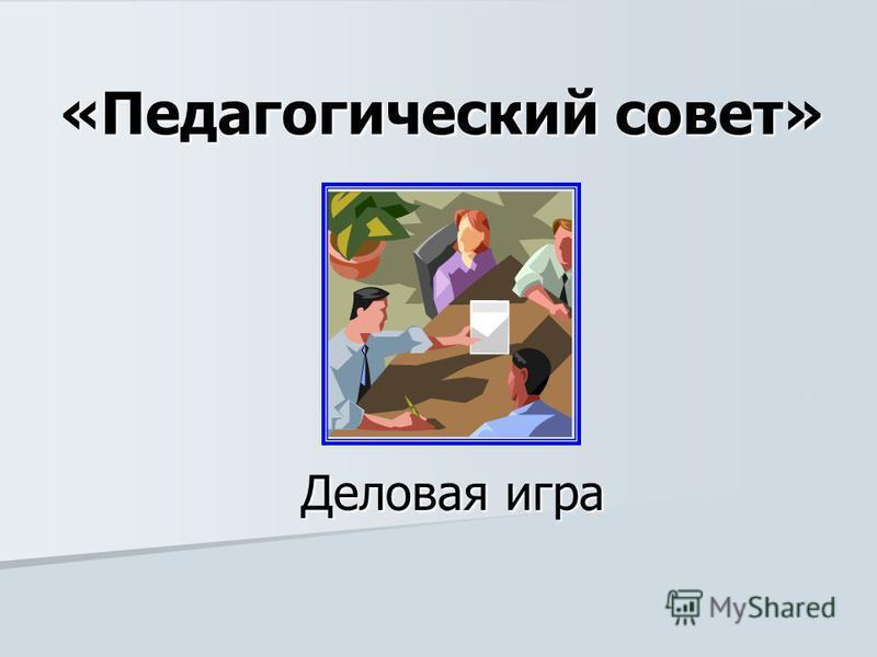 «Педагогический совет» Деловая игра