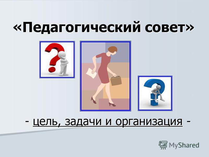 «Педагогический совет» - цель, задачи и организация -