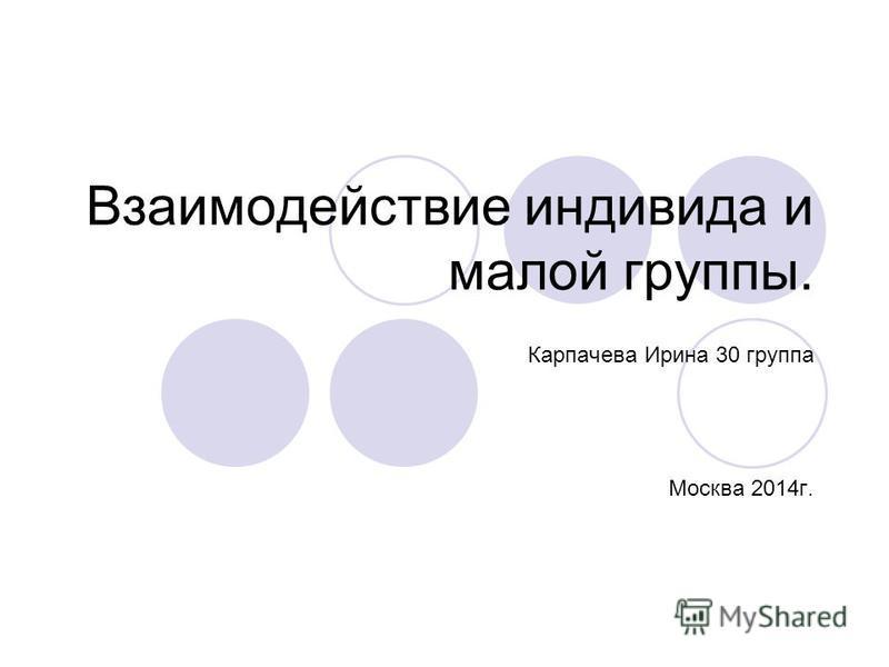 Взаимодействие индивида и малой группы. Карпачева Ирина 30 группа Москва 2014 г.