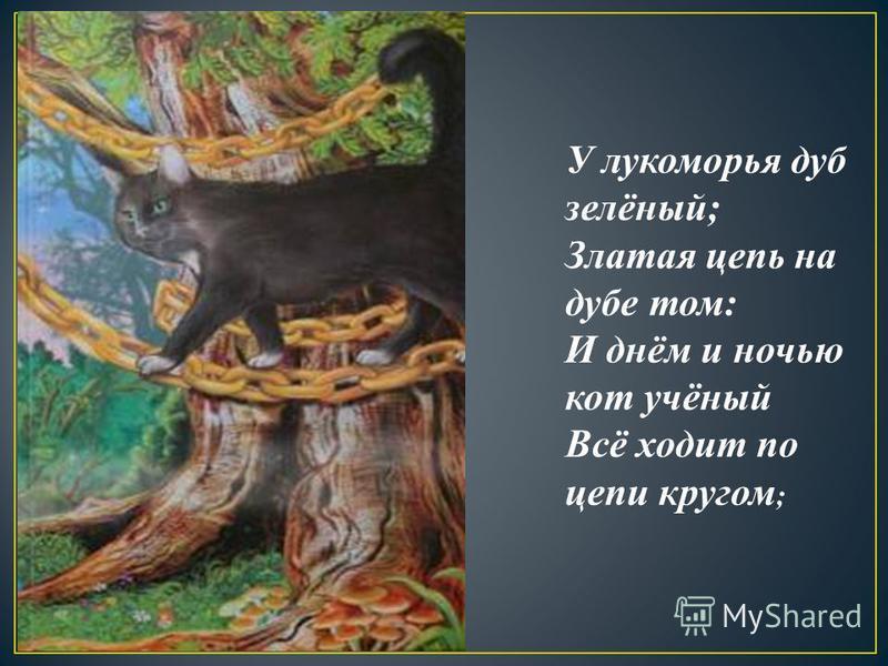 У лукоморья дуб зелёный; Златая цепь на дубе том: И днём и ночью кот учёный Всё ходит по цепи кругом ;