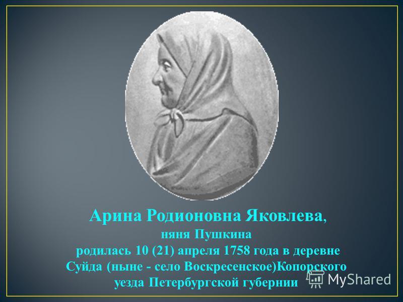 Арина Родионовна Яковлева, няня Пушкина родилась 10 (21) апреля 1758 года в деревне Суйда (ныне - село Воскресенское)Копорского уезда Петербургской губернии