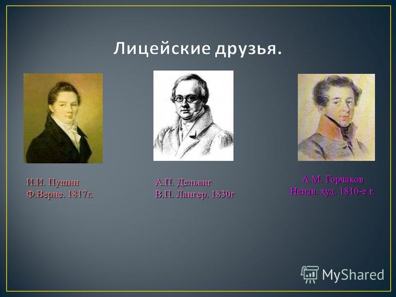 И.И. Пущин Ф.Верне. 1817 г. А.П. Дельвиг В.П. Лангер. 1830 г А.М. Горчаков Неизв. худ. 1810-е г.