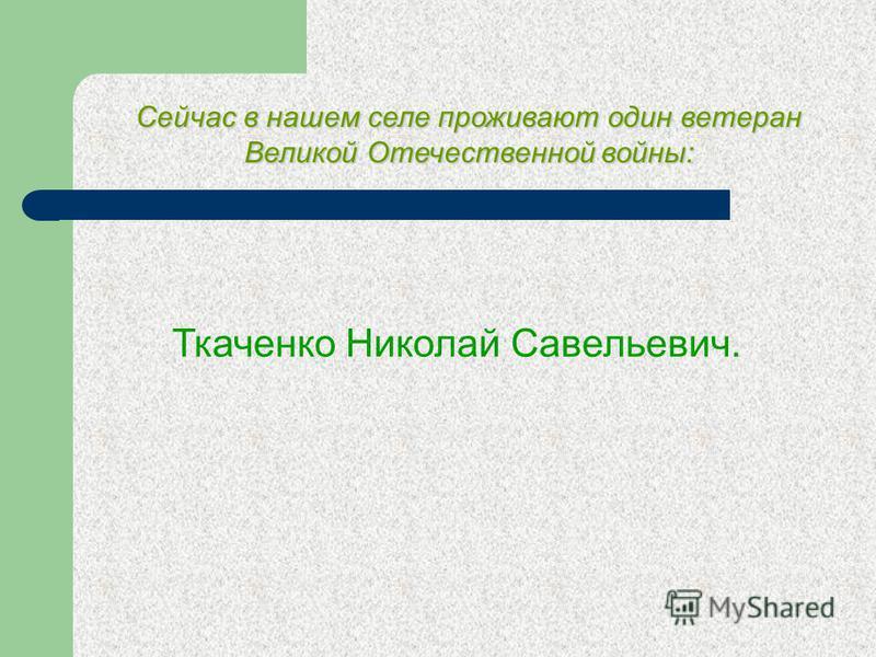 Ткаченко Николай Трофимович Родился 17 января 1925 года в селе Елшанка. Забрали в армию в 17 лет, в учебный батальон в Пугачев. Прошел курсы младшего пулеметчика. Пошел добровольцем на курс изучения танков, набрал в группу 50 человек. На фронт пошел