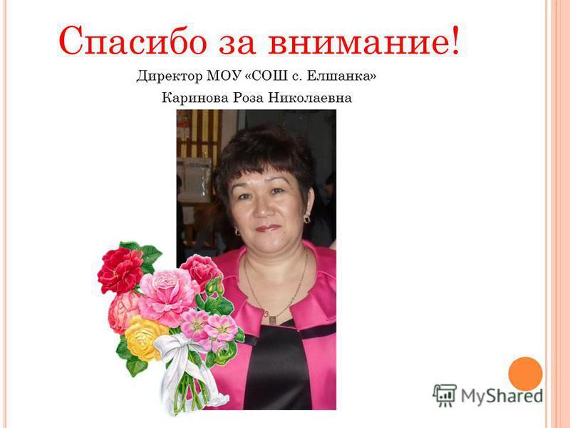 Спасибо за внимание! Директор МОУ «СОШ с. Елшанка» Каринова Роза Николаевна