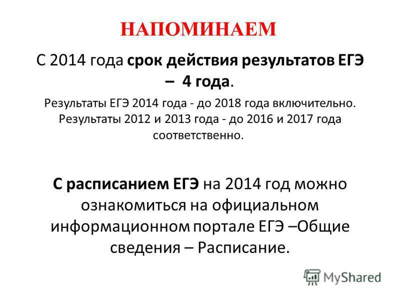 НАПОМИНАЕМ С 2014 года срок действия результатов ЕГЭ – 4 года. Результаты ЕГЭ 2014 года - до 2018 года включительно. Результаты 2012 и 2013 года - до 2016 и 2017 года соответственно. С расписанием ЕГЭ на 2014 год можно ознакомиться на официальном инф