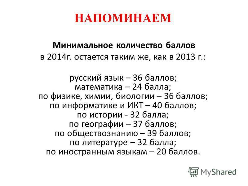 НАПОМИНАЕМ Минимальное количество баллов в 2014 г. остается таким же, как в 2013 г.: русский язык – 36 баллов; математика – 24 балла; по физике, химии, биологии – 36 баллов; по информатике и ИКТ – 40 баллов; по истории - 32 балла; по географии – 37 б