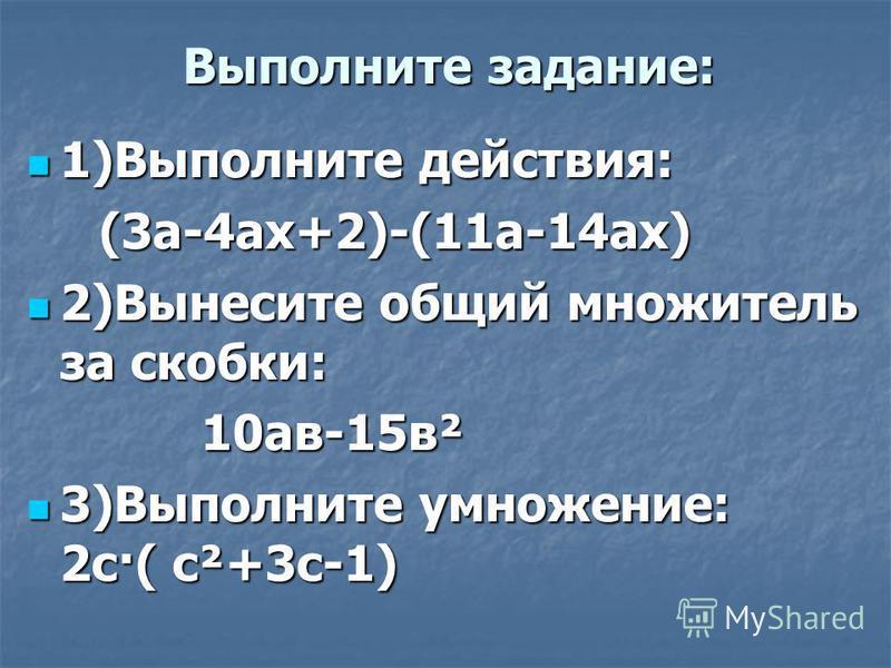 Выполните задание: 1)Выполните действия: 1)Выполните действия: (3 а-4 ах+2)-(11 а-14 ах) (3 а-4 ах+2)-(11 а-14 ах) 2)Вынесите общий множитель за скобки: 2)Вынесите общий множитель за скобки: 10 ав-15 в² 10 ав-15 в² 3)Выполните умножение: 2 с·( с²+3 с