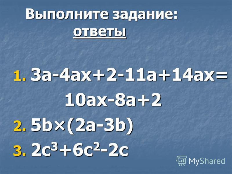 Выполните задание: ответы Выполните задание: ответы 1. 3a-4ax+2-11a+14ax= 10ax-8a+2 10ax-8a+2 2. 5b×(2a-3b) 3. 2c 3 +6c 2 -2c